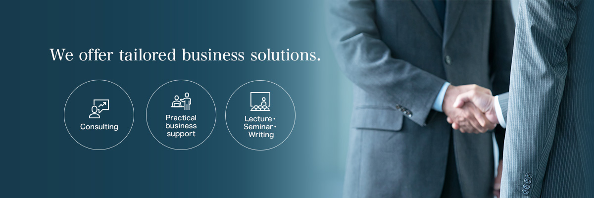 We offer tailored business solutions. Consulting Practical business support Lecture・Seminar・Writing